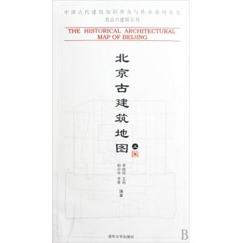 北京古建筑地图(上)/中国古代建筑知识普及与传承系列丛书