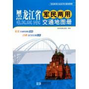 黑龙江省军民两用交通地图册/军民两用分省系列交通地图册