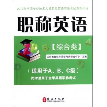 职称英语(附光盘综合类适用于A\B\C级同时适用于全军英语职称考试2012年全国专业技术人员职称英语等级考试系列用书)