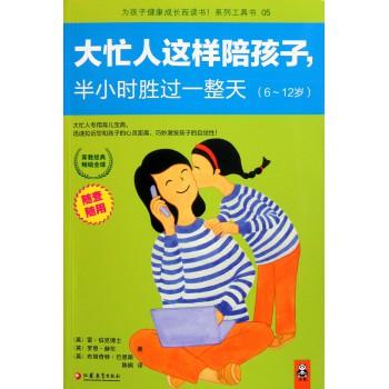 大忙人这样陪孩子半小时胜过一整天(6-12岁)/为孩子健康成长而读书系列工具书