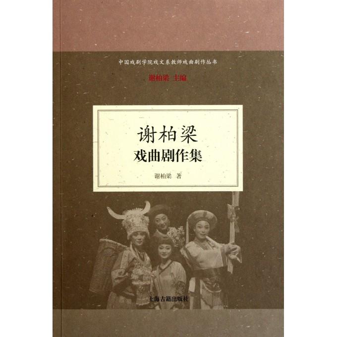 谢柏梁戏曲剧作集/中国戏剧学院戏文系教师戏曲剧作丛书
