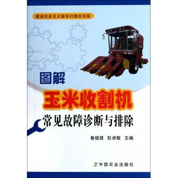 图解玉米收割机常见故障诊断与排除/建设社会主义新农村图示书系
