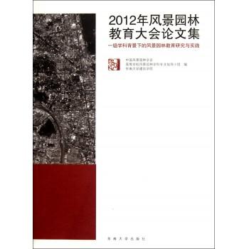 2012年风景园林教育大会论文集(一级学科背景下的风景园林教育研究与实践)