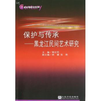 保护与传承--黑龙江民间艺术研究/21世纪中国音乐学文库