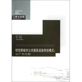 转型期城市公共服务设施供给模式--以广州为例/中国城乡规划建筑学园林景观博士文库
