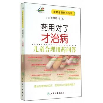 药用对了才治病(儿童合理用药问答)/家庭合理用药丛书