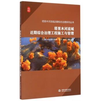 塔里木河流域近期综合治理工程施工与管理/塔里木河流域近期综合治理系列丛书