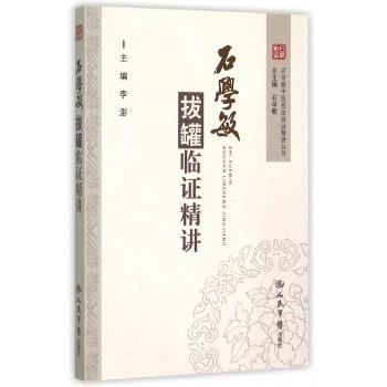 石学敏拔罐临证精讲/石学敏中医技法临证精讲丛书