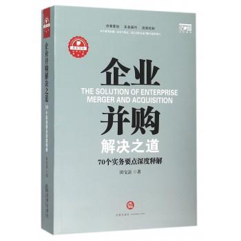 企业并购解决之道(70个实务要点深度释解)/资本市场法商丛书
