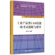 工业产品类CAD技能一级考试题解与指导(中国图学学会规划教材普通高等教育十三五规划教材)/全国CAD技能等级考试指导丛书