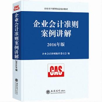 企业会计准则案例讲解(2016年版企业会计准则指定培训教材)