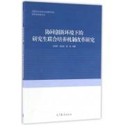 协同创新环境下的研究生联合培养机制改革研究/中国学位与研究生教育学会研究生教育丛书